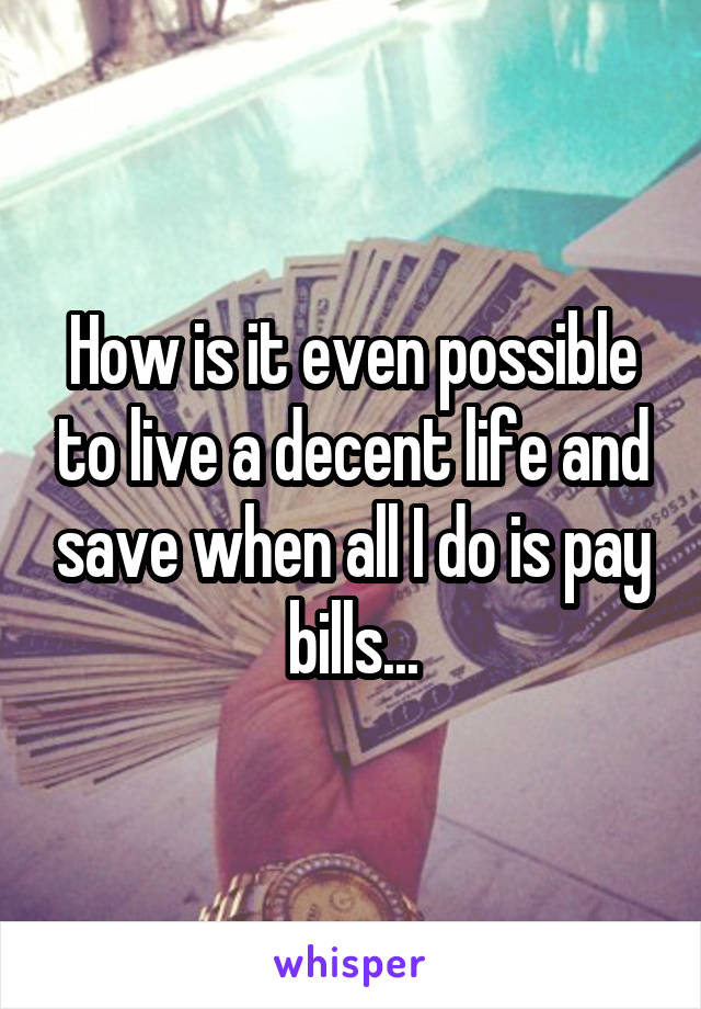 How is it even possible to live a decent life and save when all I do is pay bills...