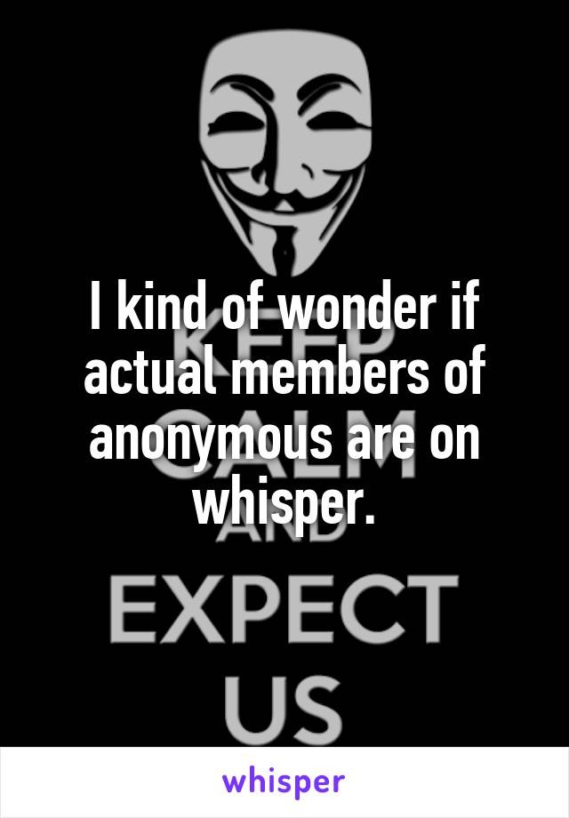 I kind of wonder if actual members of anonymous are on whisper.