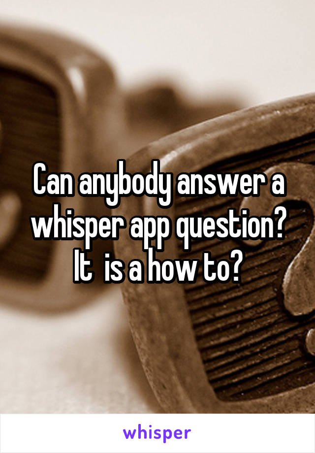 Can anybody answer a whisper app question? It  is a how to?
