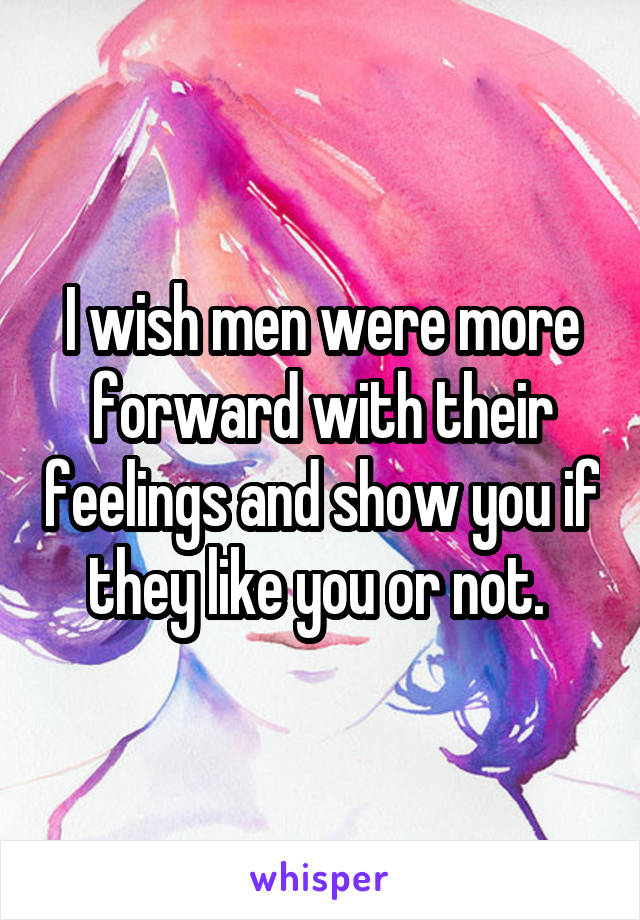I wish men were more forward with their feelings and show you if they like you or not.