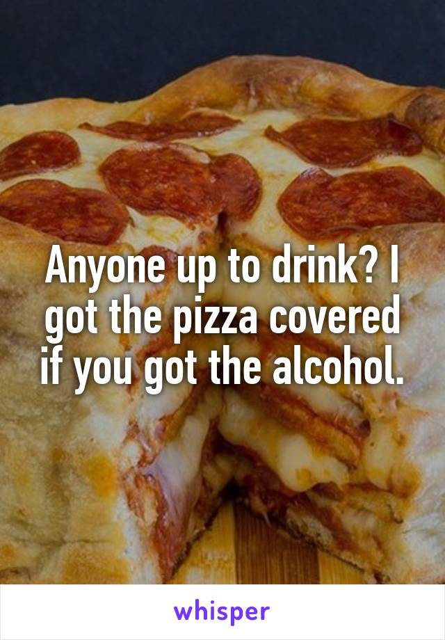 Anyone up to drink? I got the pizza covered if you got the alcohol.