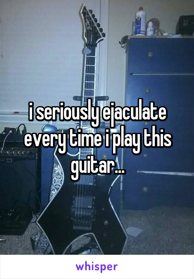 i seriously ejaculate every time i play this guitar...