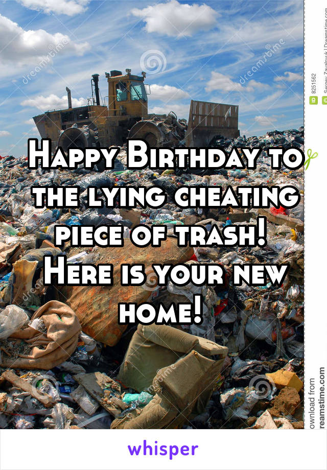 Happy Birthday to the lying cheating piece of trash!  Here is your new home!