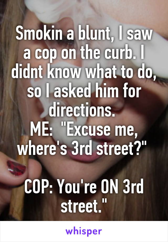 """Smokin a blunt, I saw a cop on the curb. I didnt know what to do, so I asked him for directions.  ME:  """"Excuse me, where's 3rd street?""""   COP: You're ON 3rd street."""""""