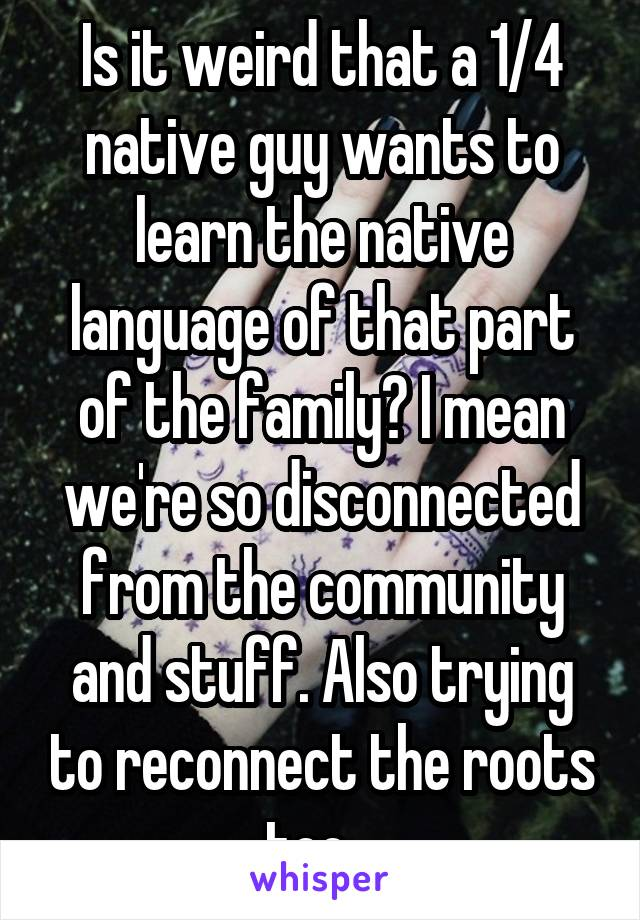 Is it weird that a 1/4 native guy wants to learn the native language of that part of the family? I mean we're so disconnected from the community and stuff. Also trying to reconnect the roots too...