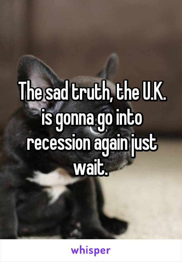 The sad truth, the U.K. is gonna go into recession again just wait.