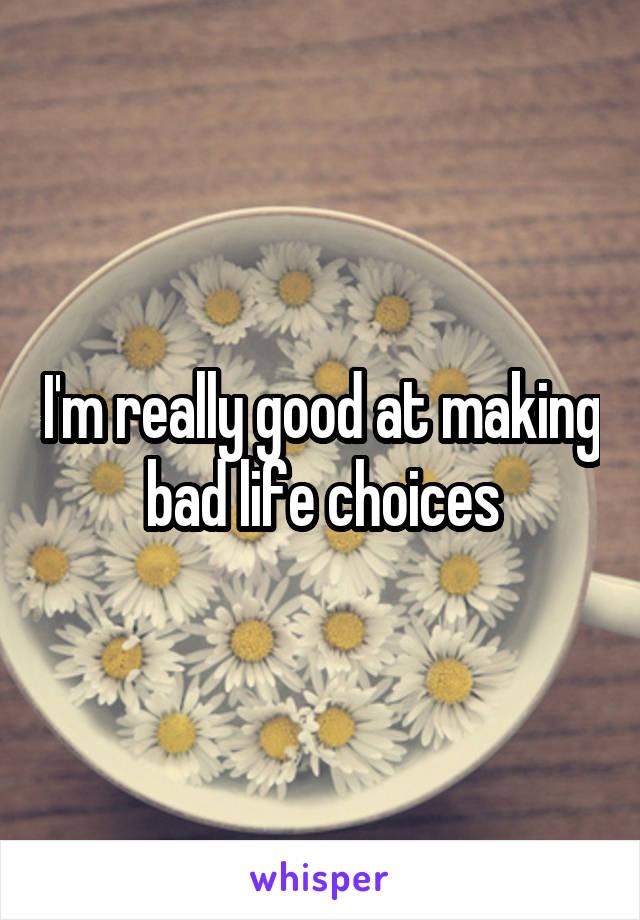 I'm really good at making bad life choices