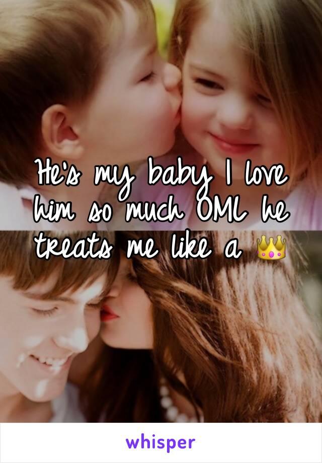 He's my baby I love him so much OML he treats me like a 👑