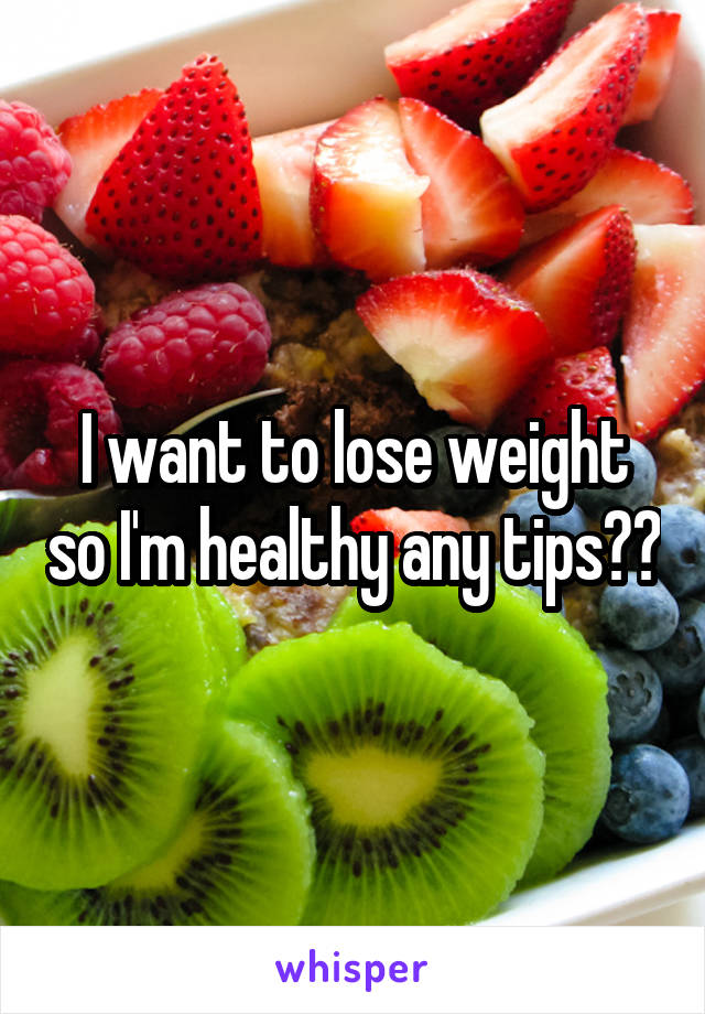 I want to lose weight so I'm healthy any tips??