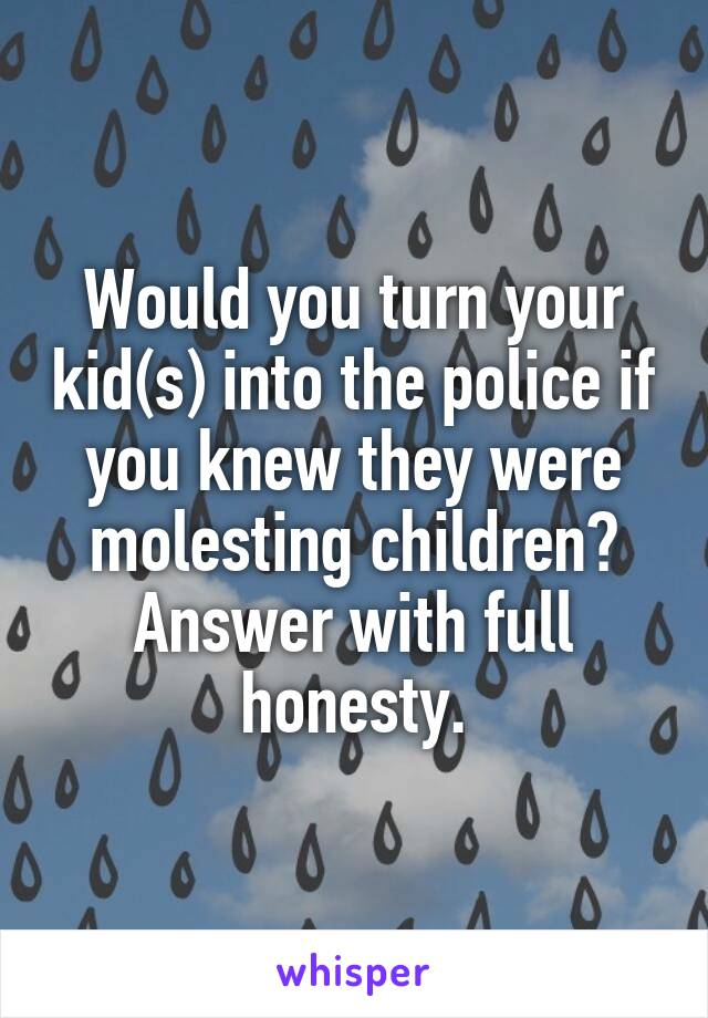 Would you turn your kid(s) into the police if you knew they were molesting children? Answer with full honesty.
