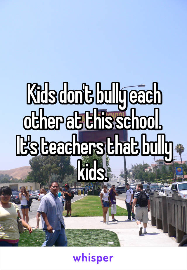 Kids don't bully each other at this school.  It's teachers that bully kids.