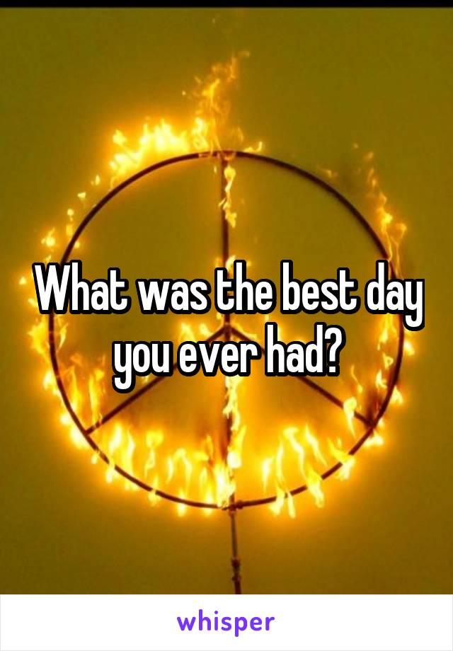 What was the best day you ever had?