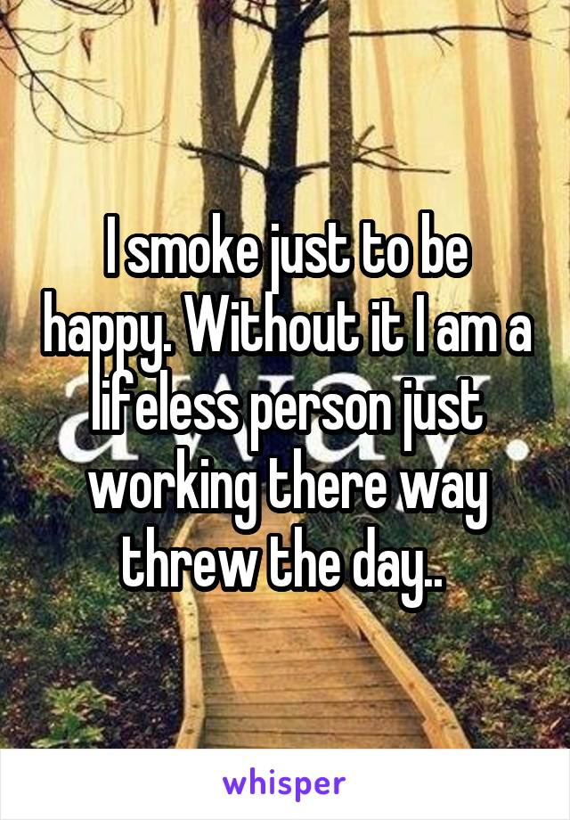 I smoke just to be happy. Without it I am a lifeless person just working there way threw the day..