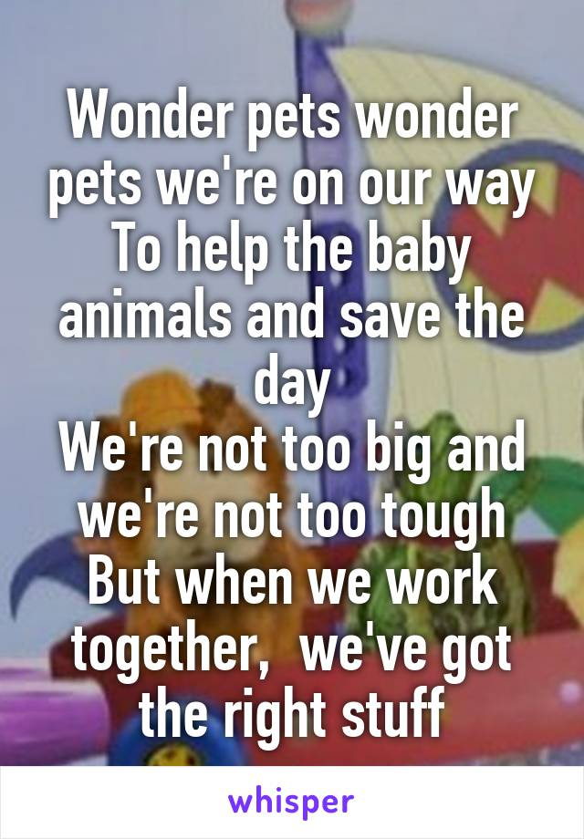 Wonder pets wonder pets we're on our way To help the baby animals and save the day We're not too big and we're not too tough But when we work together,  we've got the right stuff
