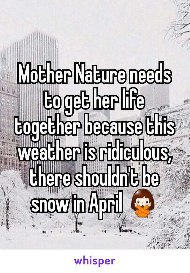 Mother Nature needs to get her life together because this weather is ridiculous, there shouldn't be snow in April 🙅