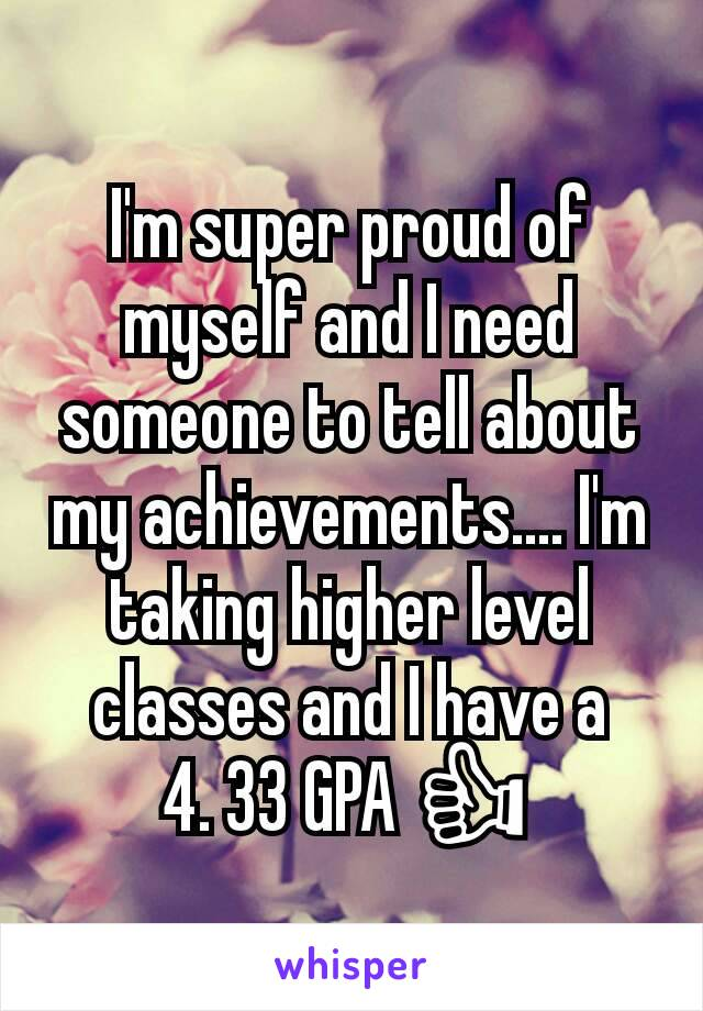 I'm super proud of myself and I need someone to tell about my achievements.... I'm taking higher level classes and I have a    4. 33 GPA 👍