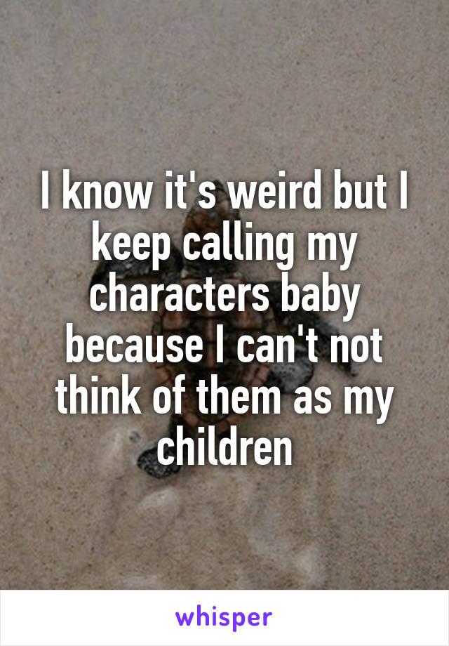 I know it's weird but I keep calling my characters baby because I can't not think of them as my children