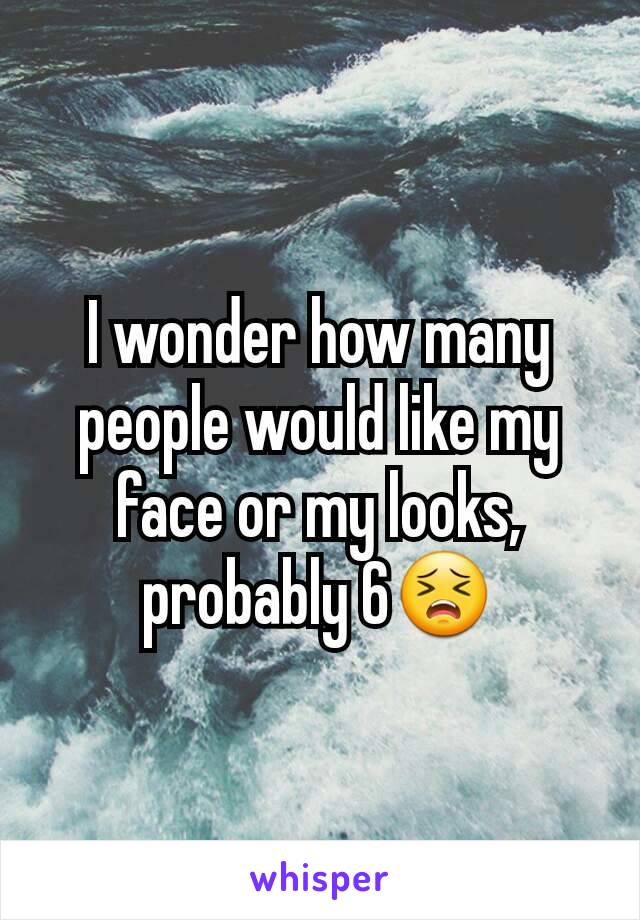 I wonder how many people would like my face or my looks, probably 6😣