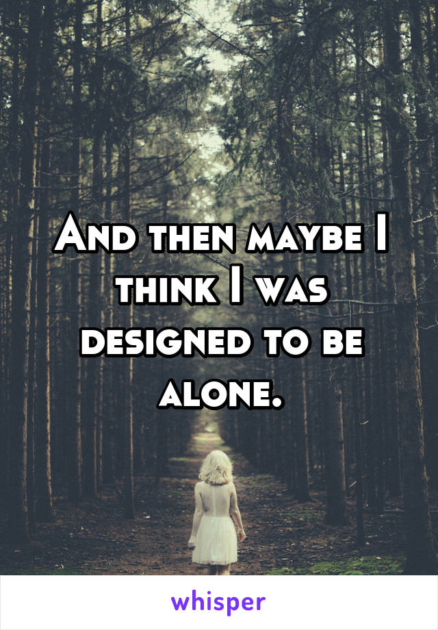 And then maybe I think I was designed to be alone.