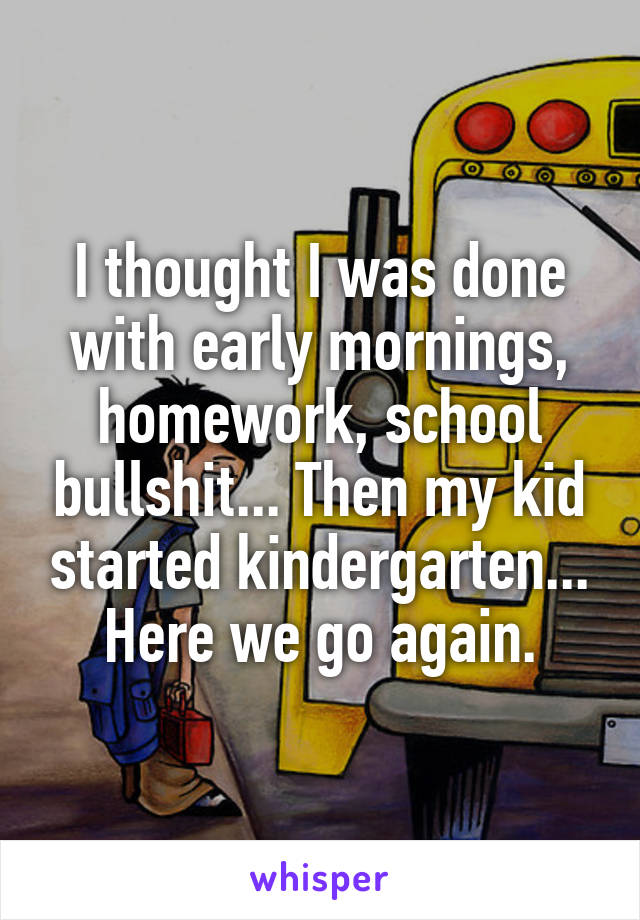 I thought I was done with early mornings, homework, school bullshit... Then my kid started kindergarten... Here we go again.
