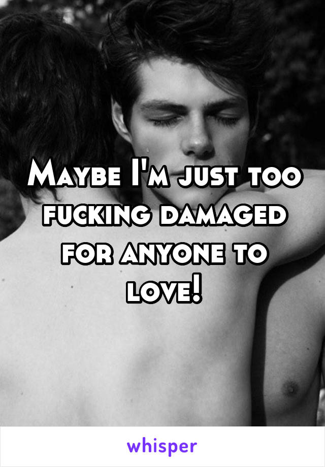 Maybe I'm just too fucking damaged for anyone to love!