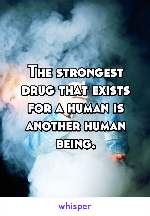 The strongest drug that exists for a human is another human being.