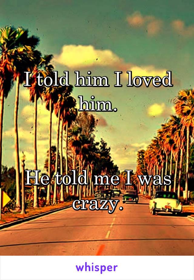 I told him I loved him.   He told me I was crazy.