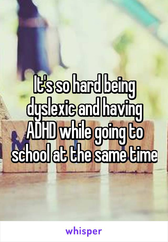 It's so hard being dyslexic and having ADHD while going to school at the same time