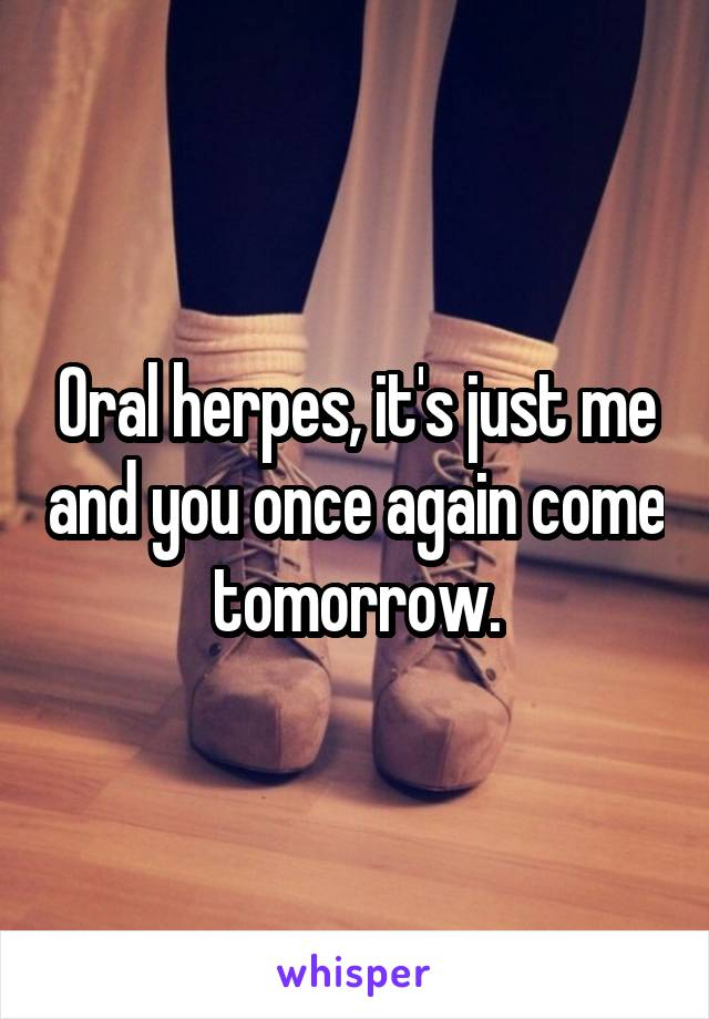 Oral herpes, it's just me and you once again come tomorrow.