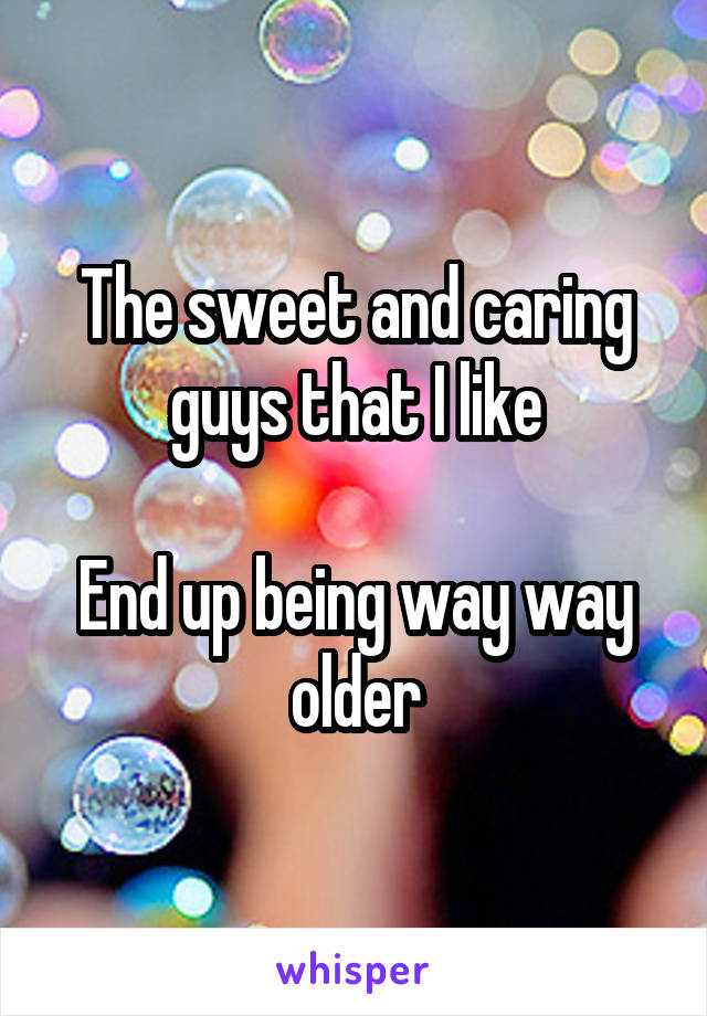 The sweet and caring guys that I like  End up being way way older