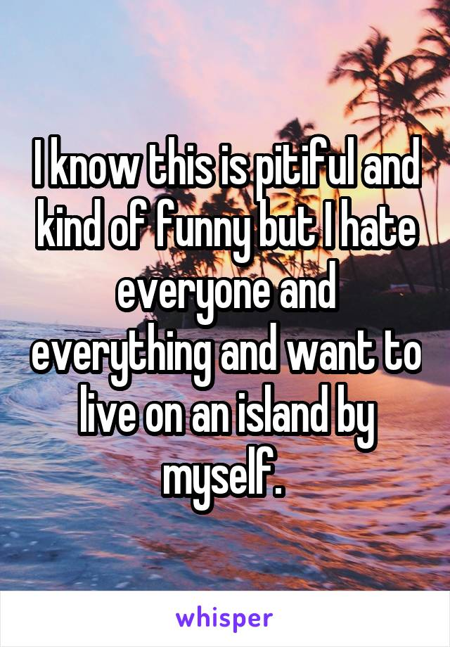 I know this is pitiful and kind of funny but I hate everyone and everything and want to live on an island by myself.