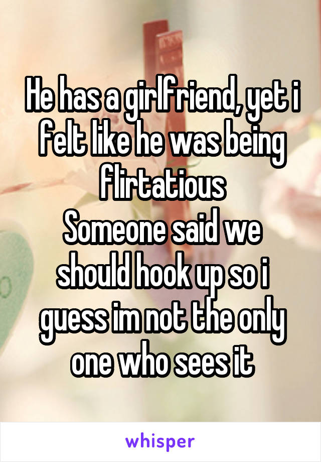 He has a girlfriend, yet i felt like he was being flirtatious Someone said we should hook up so i guess im not the only one who sees it