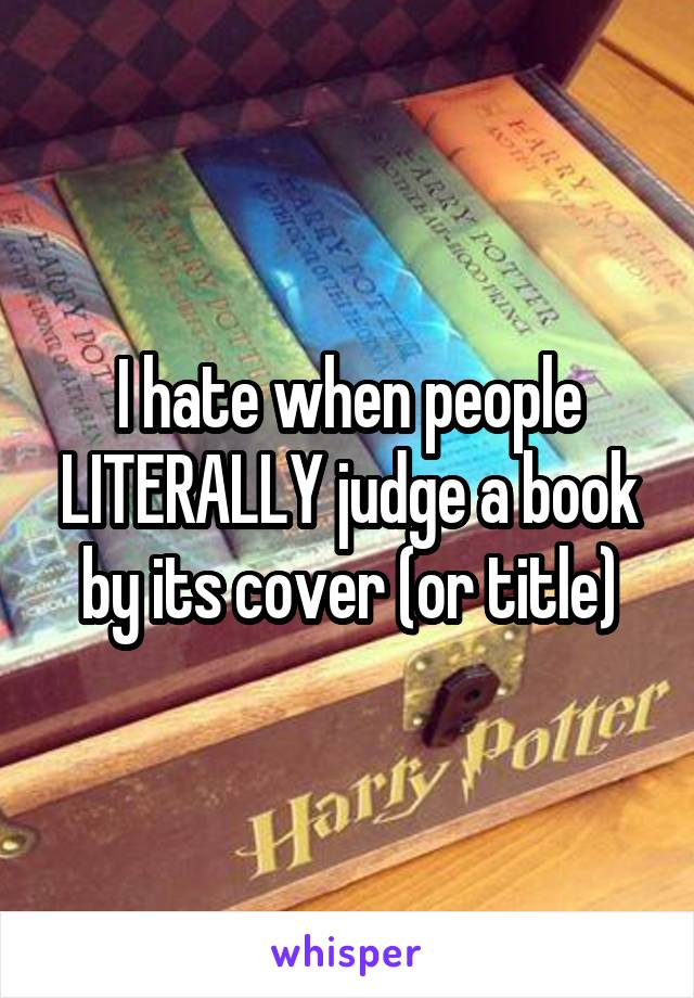 I hate when people LITERALLY judge a book by its cover (or title)