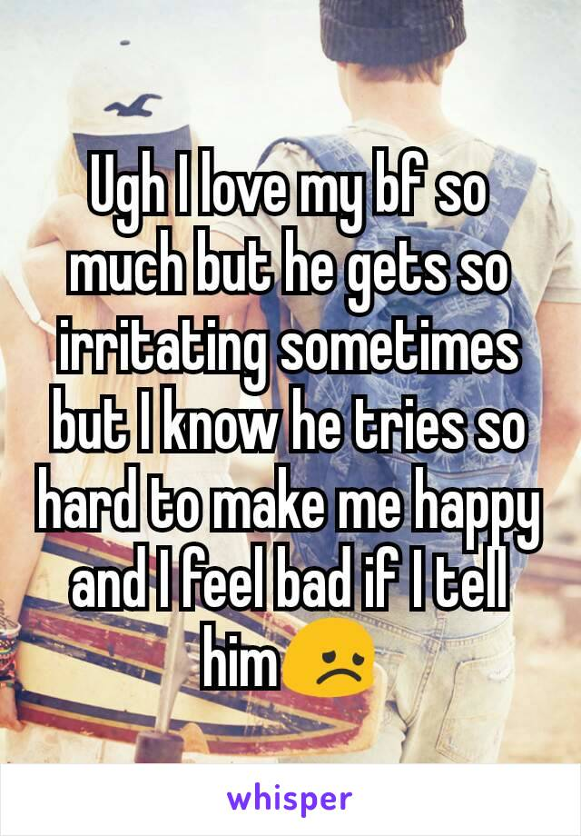 Ugh I love my bf so much but he gets so irritating sometimes but I know he tries so hard to make me happy and I feel bad if I tell him😞