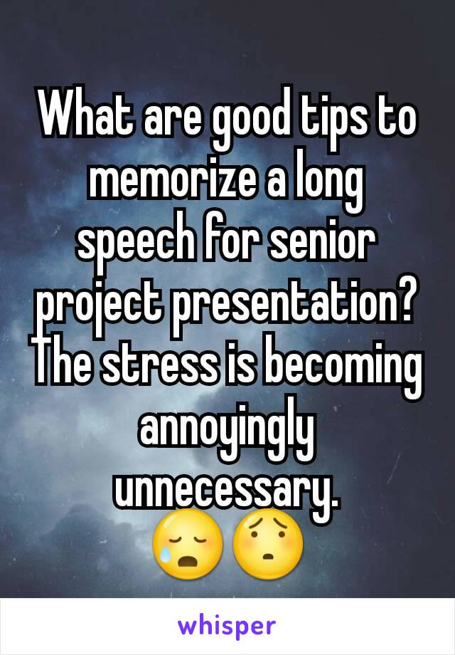 What are good tips to memorize a long speech for senior project presentation? The stress is becoming annoyingly unnecessary. 😥😯