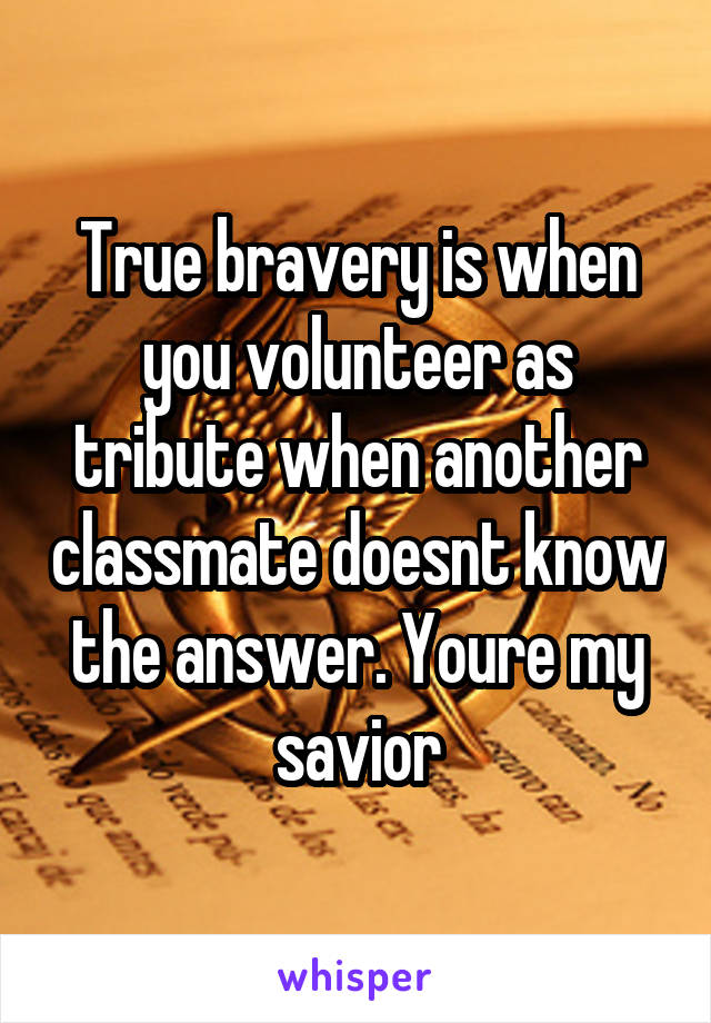 True bravery is when you volunteer as tribute when another classmate doesnt know the answer. Youre my savior