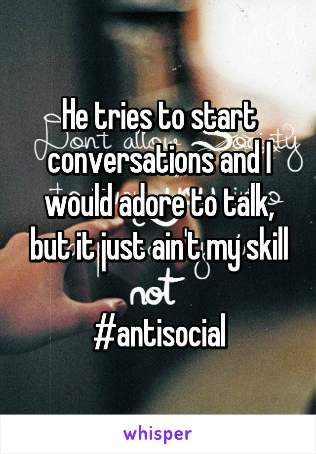 He tries to start conversations and I would adore to talk, but it just ain't my skill  #antisocial