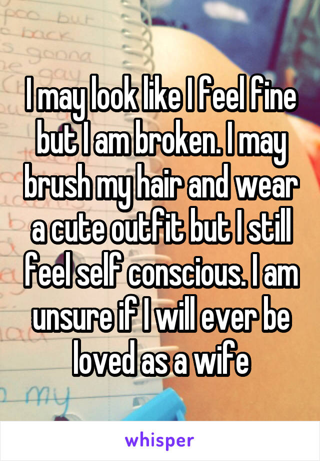 I may look like I feel fine but I am broken. I may brush my hair and wear a cute outfit but I still feel self conscious. I am unsure if I will ever be loved as a wife