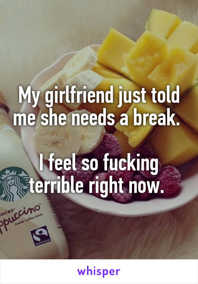 My girlfriend just told me she needs a break.   I feel so fucking terrible right now.