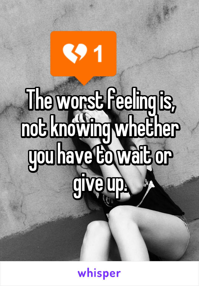 The worst feeling is, not knowing whether you have to wait or give up.