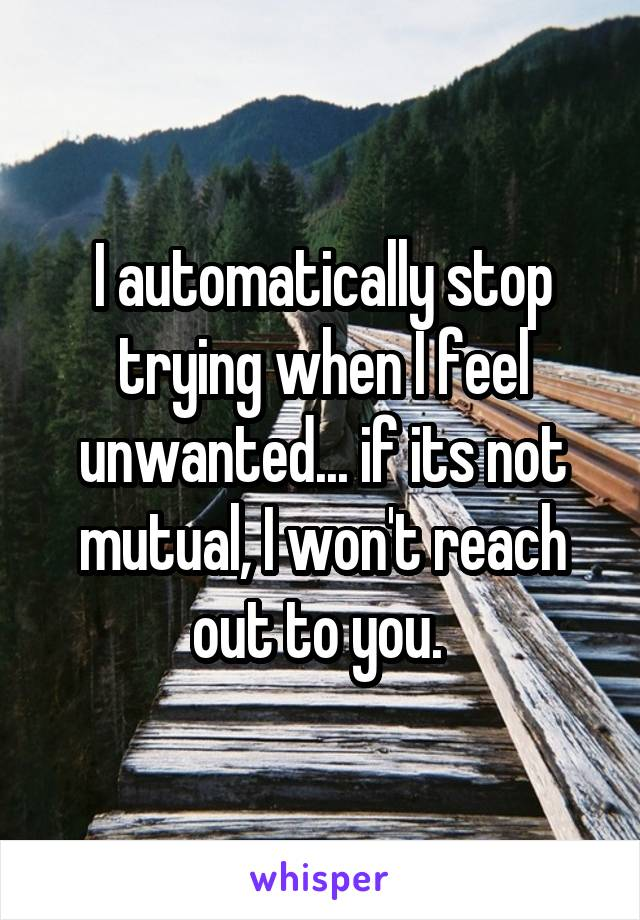I automatically stop trying when I feel unwanted... if its not mutual, I won't reach out to you.
