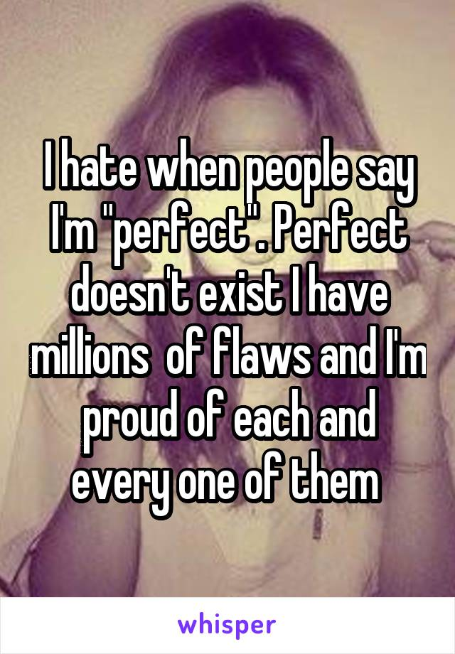 "I hate when people say I'm ""perfect"". Perfect doesn't exist I have millions  of flaws and I'm proud of each and every one of them"
