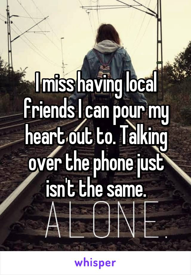 I miss having local friends I can pour my heart out to. Talking over the phone just isn't the same.