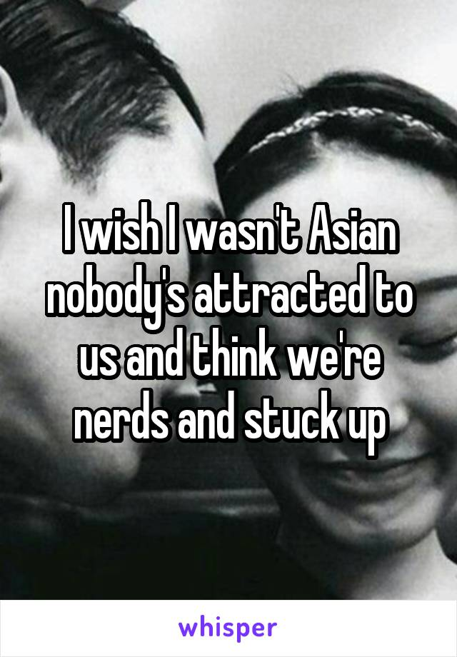 I wish I wasn't Asian nobody's attracted to us and think we're nerds and stuck up