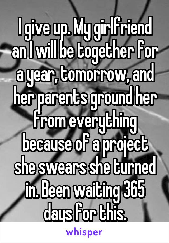 I give up. My girlfriend an I will be together for a year, tomorrow, and her parents ground her from everything because of a project she swears she turned in. Been waiting 365 days for this.