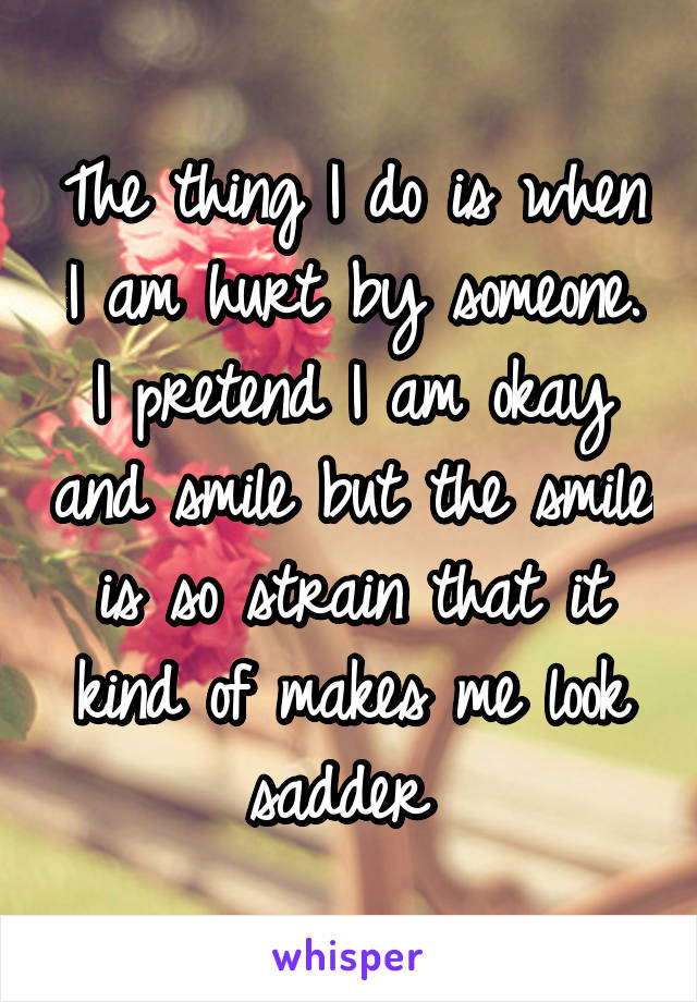 The thing I do is when I am hurt by someone. I pretend I am okay and smile but the smile is so strain that it kind of makes me look sadder