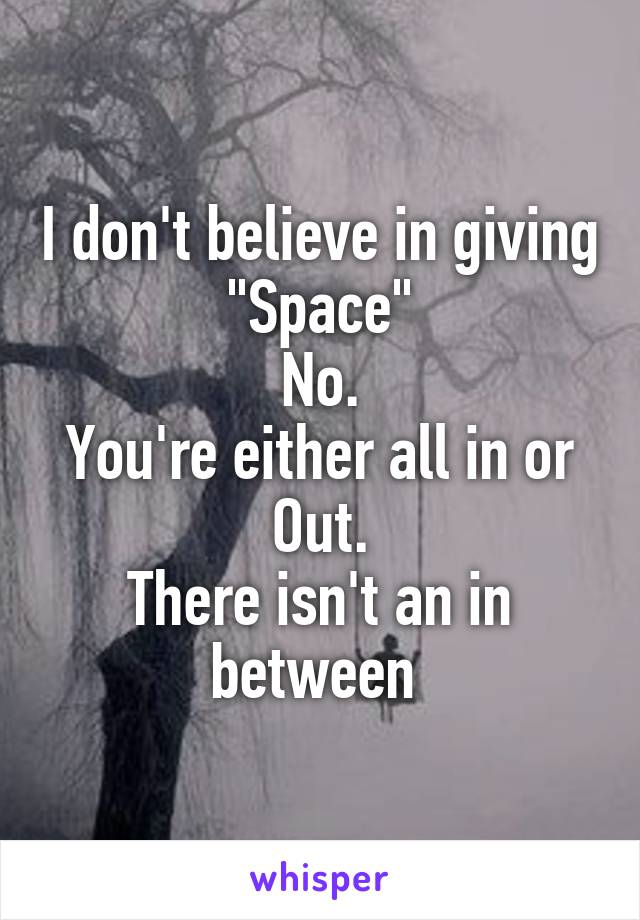 "I don't believe in giving ""Space"" No. You're either all in or Out. There isn't an in between"