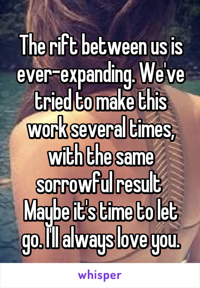 The rift between us is ever-expanding. We've tried to make this work several times, with the same sorrowful result  Maybe it's time to let go. I'll always love you.