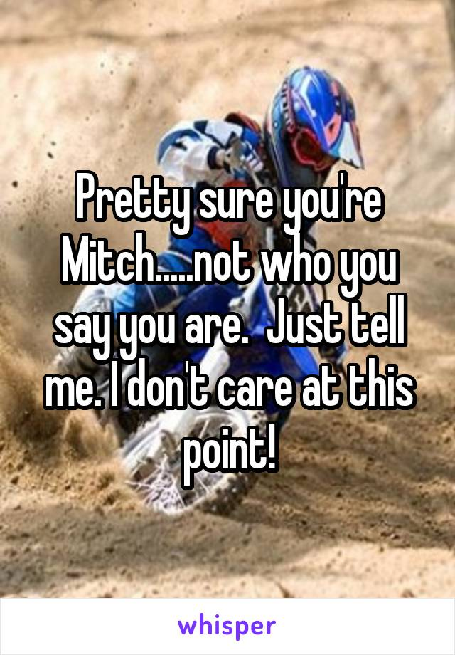Pretty sure you're Mitch.....not who you say you are.  Just tell me. I don't care at this point!