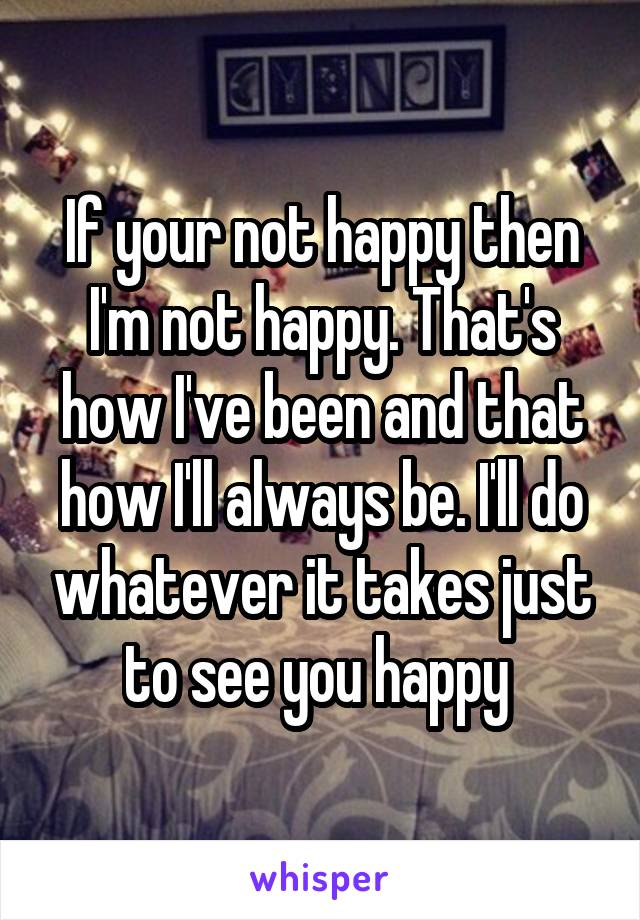 If your not happy then I'm not happy. That's how I've been and that how I'll always be. I'll do whatever it takes just to see you happy